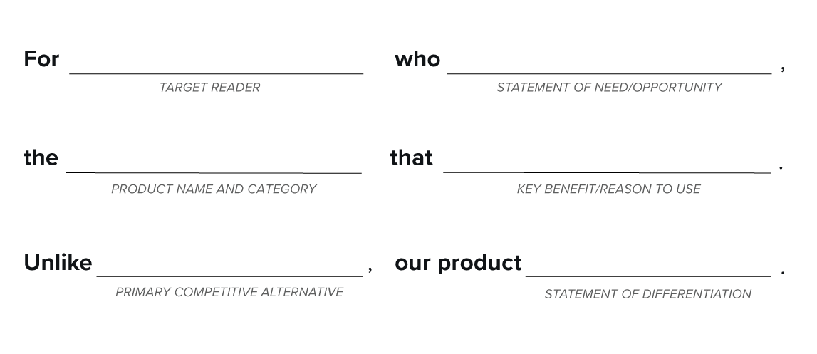 For (target reader) who (statement of need/opportunity), the (product name and category) that (key benefit/reason to use). Unlink (primary competitive alternative), our product (statement of differentation).